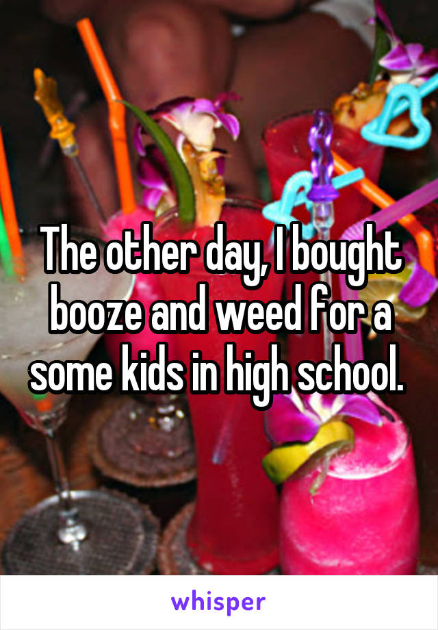 The other day, I bought booze and weed for a some kids in high school.
