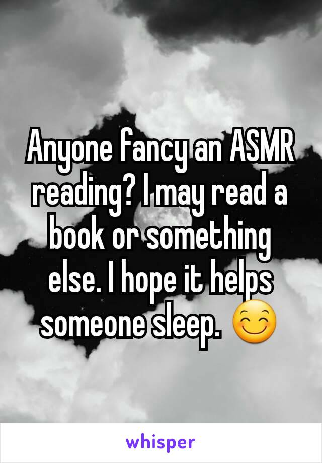 Anyone fancy an ASMR reading? I may read a book or something else. I hope it helps someone sleep. 😊