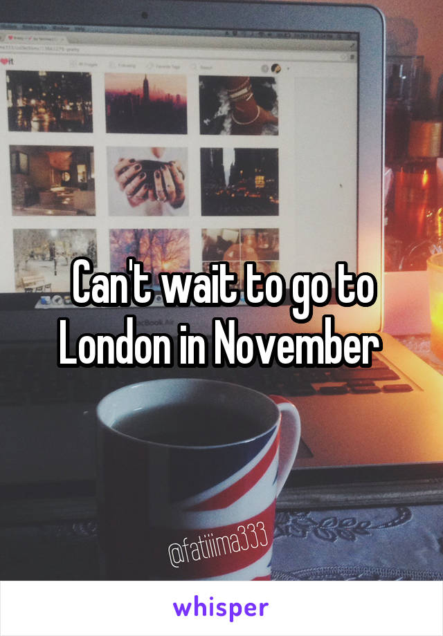 Can't wait to go to London in November