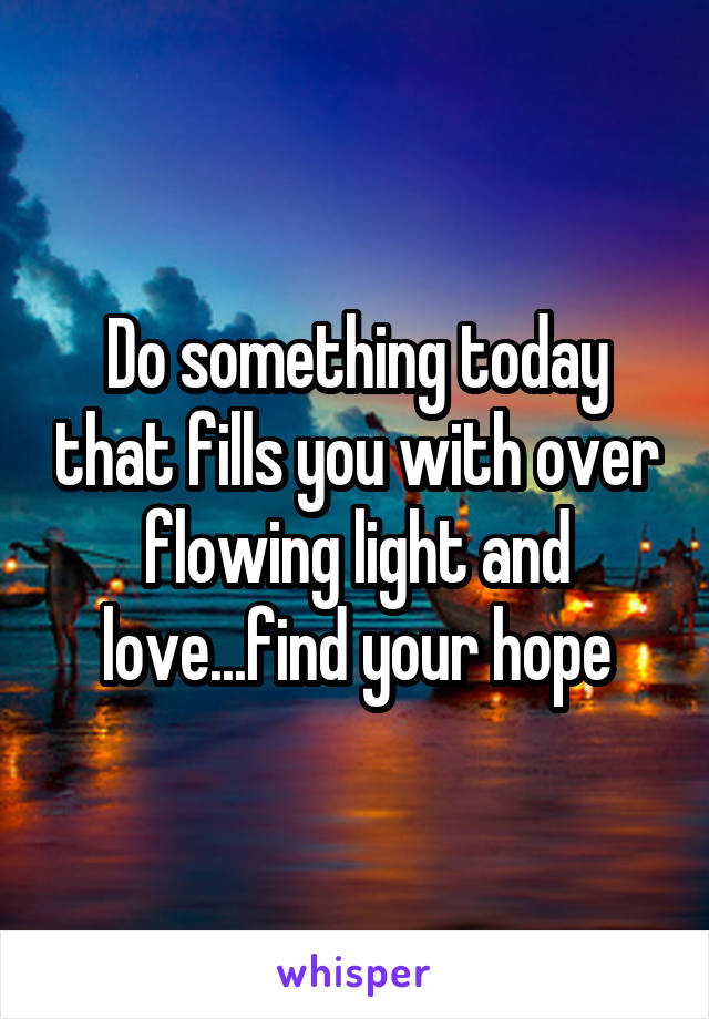 Do something today that fills you with over flowing light and love...find your hope