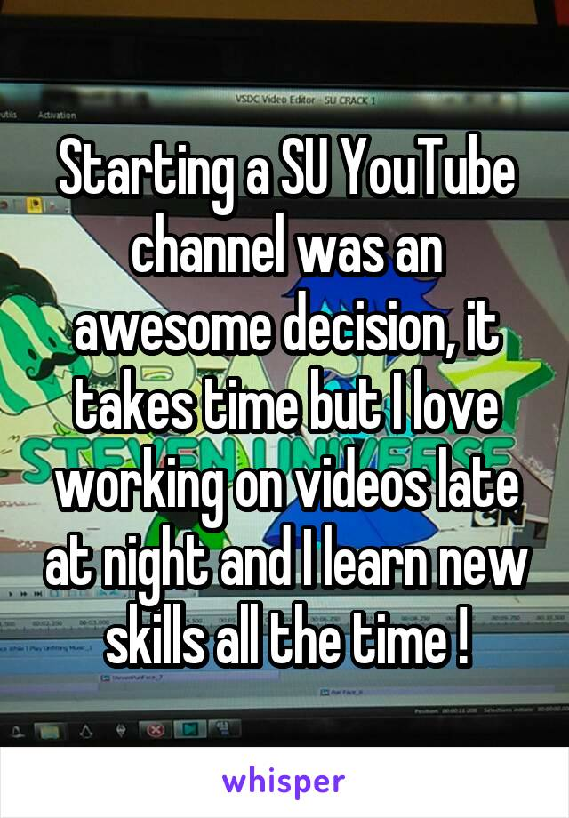 Starting a SU YouTube channel was an awesome decision, it takes time but I love working on videos late at night and I learn new skills all the time !
