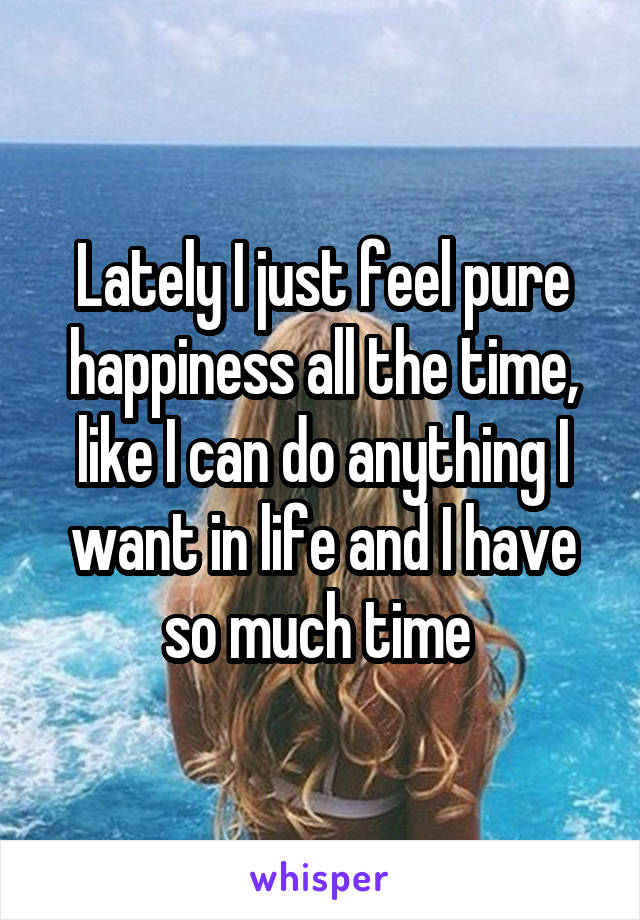 Lately I just feel pure happiness all the time, like I can do anything I want in life and I have so much time
