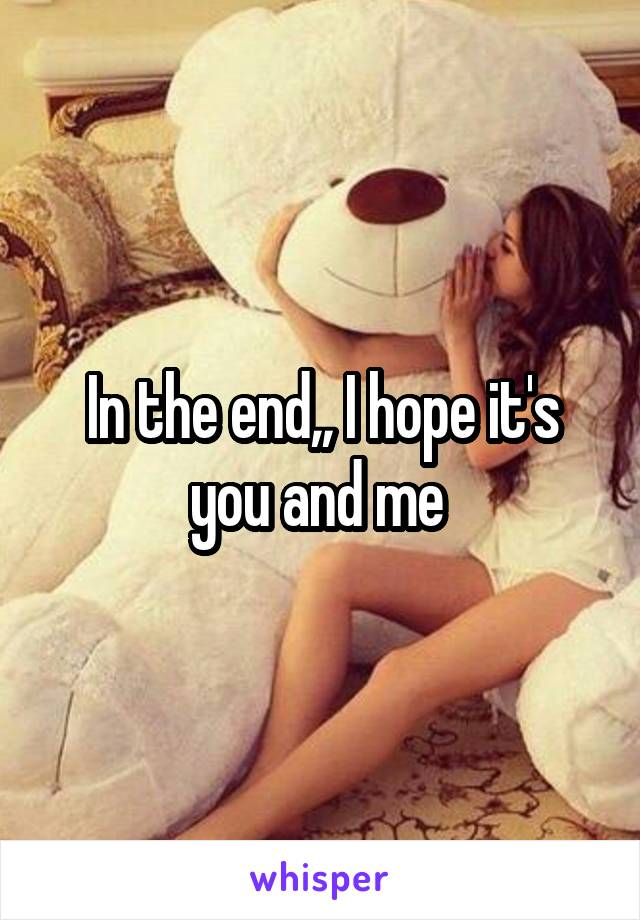 In the end,, I hope it's you and me