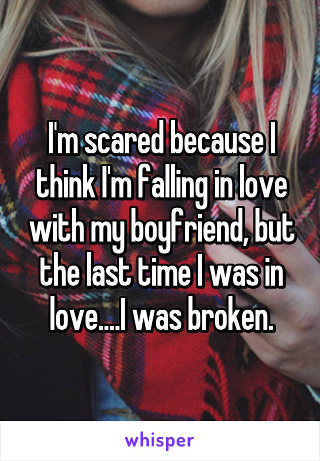 I'm scared because I think I'm falling in love with my boyfriend, but the last time I was in love....I was broken.