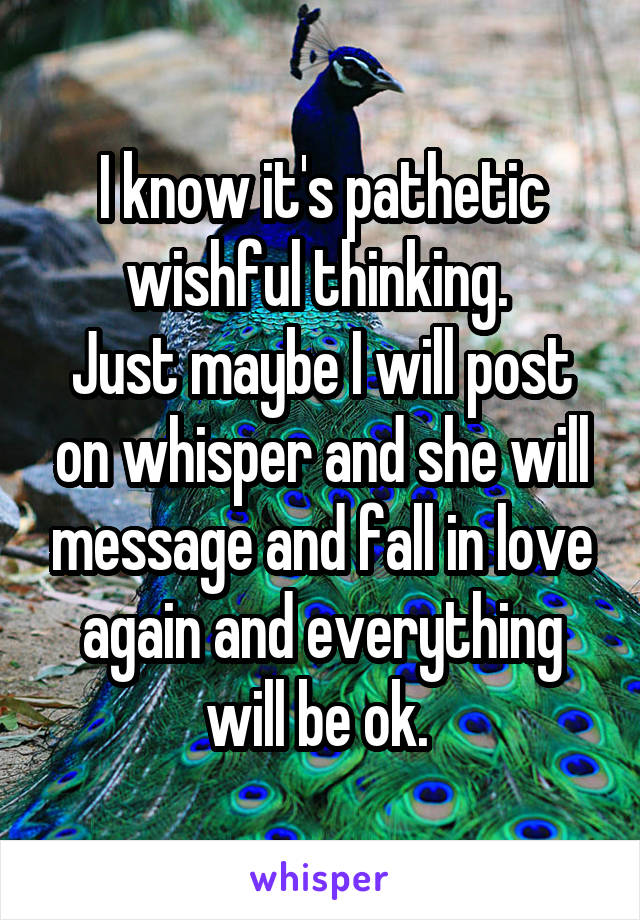 I know it's pathetic wishful thinking.  Just maybe I will post on whisper and she will message and fall in love again and everything will be ok.