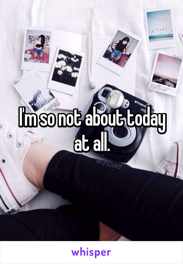 I'm so not about today at all.