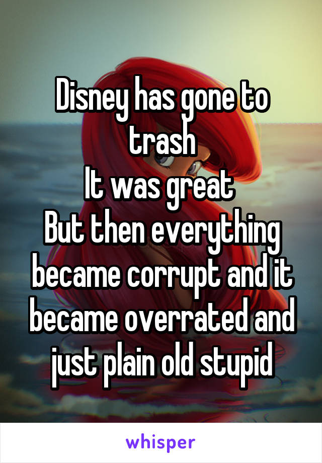 Disney has gone to trash It was great  But then everything became corrupt and it became overrated and just plain old stupid