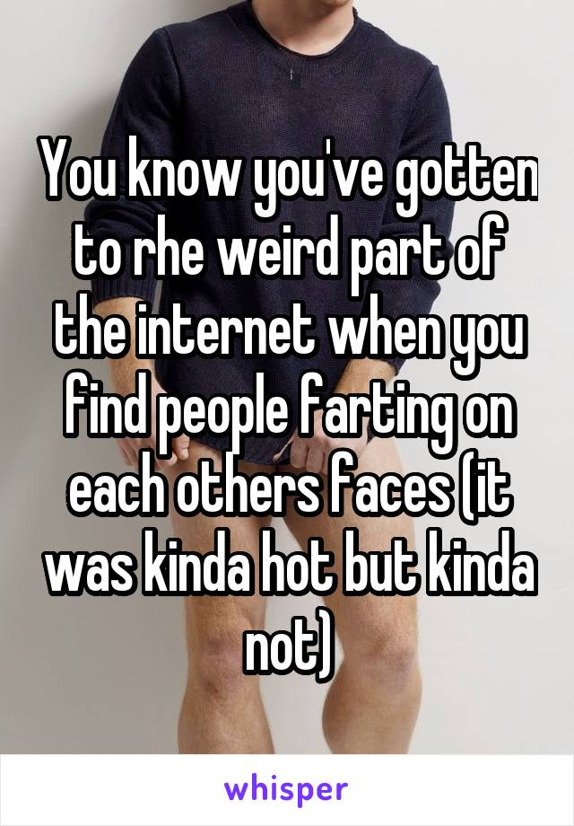 You know you've gotten to rhe weird part of the internet when you find people farting on each others faces (it was kinda hot but kinda not)
