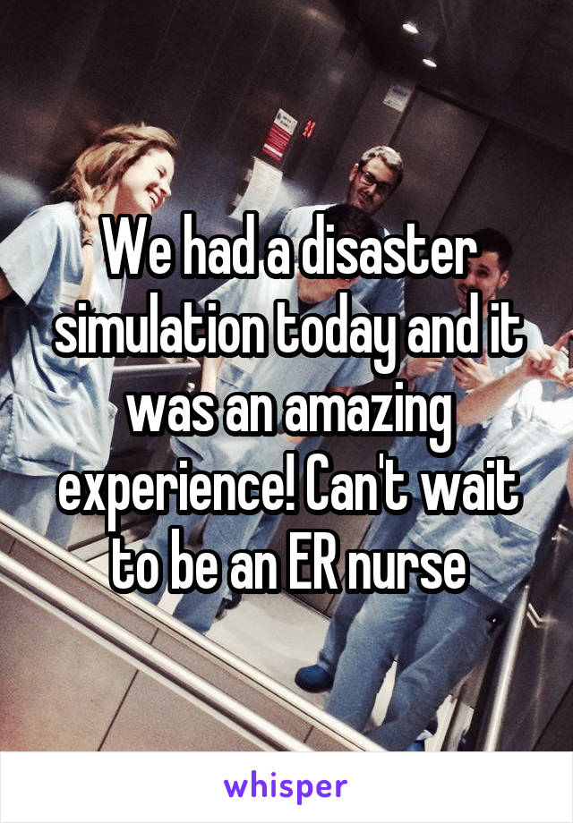 We had a disaster simulation today and it was an amazing experience! Can't wait to be an ER nurse