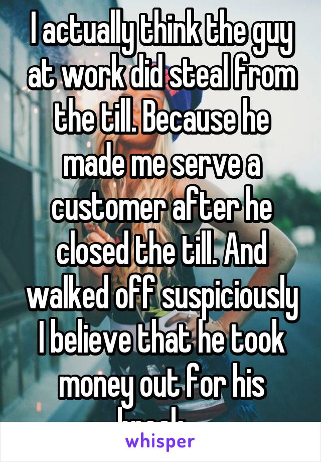 I actually think the guy at work did steal from the till. Because he made me serve a customer after he closed the till. And walked off suspiciously I believe that he took money out for his break....