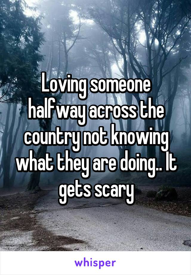 Loving someone halfway across the country not knowing what they are doing.. It gets scary