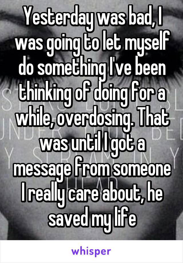 Yesterday was bad, I was going to let myself do something I've been thinking of doing for a while, overdosing. That was until I got a message from someone I really care about, he saved my life
