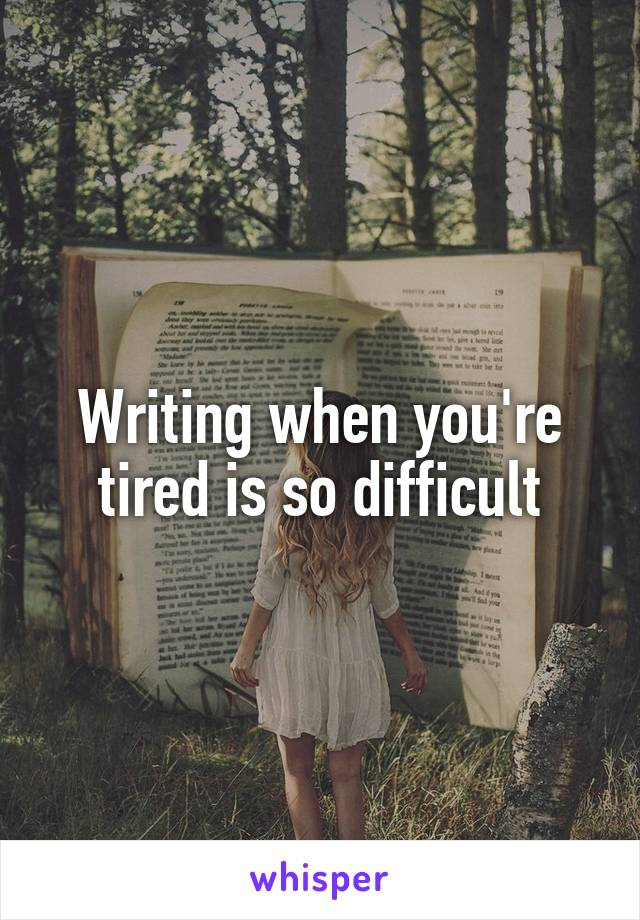 Writing when you're tired is so difficult