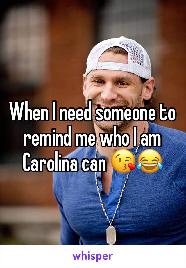 When I need someone to remind me who I am Carolina can 😘😂