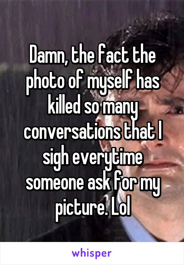 Damn, the fact the photo of myself has killed so many conversations that I sigh everytime someone ask for my picture. Lol