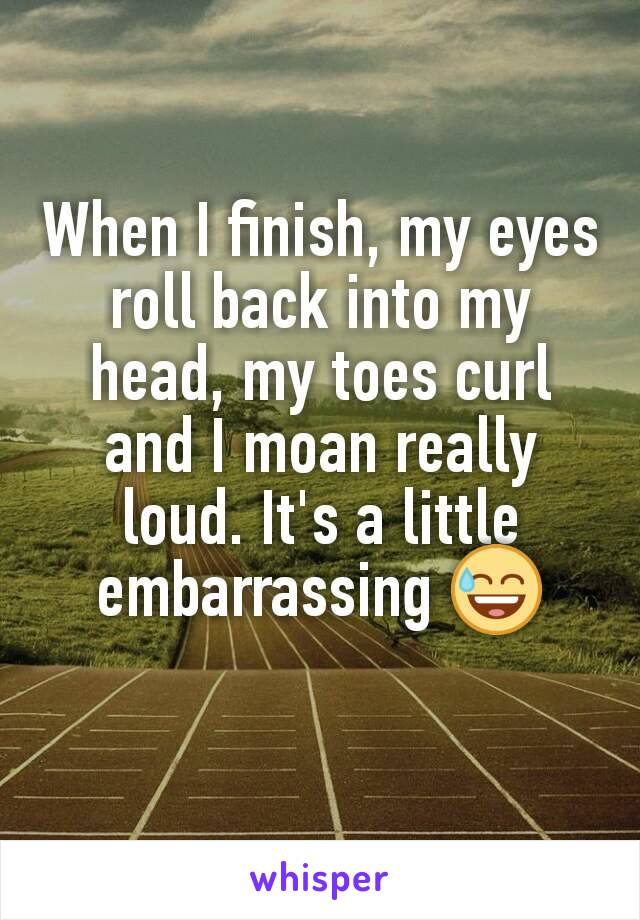 When I finish, my eyes roll back into my head, my toes curl and I moan really loud. It's a little embarrassing 😅