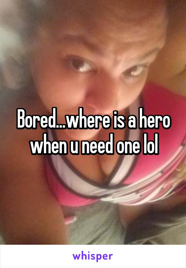 Bored...where is a hero when u need one lol