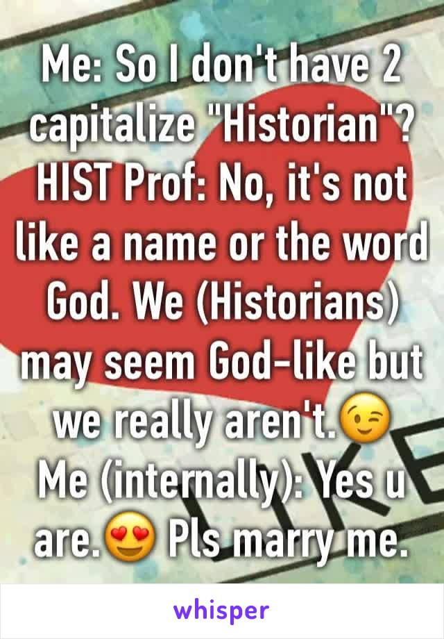 """Me: So I don't have 2 capitalize """"Historian""""? HIST Prof: No, it's not like a name or the word God. We (Historians) may seem God-like but we really aren't.😉 Me (internally): Yes u are.😍 Pls marry me."""