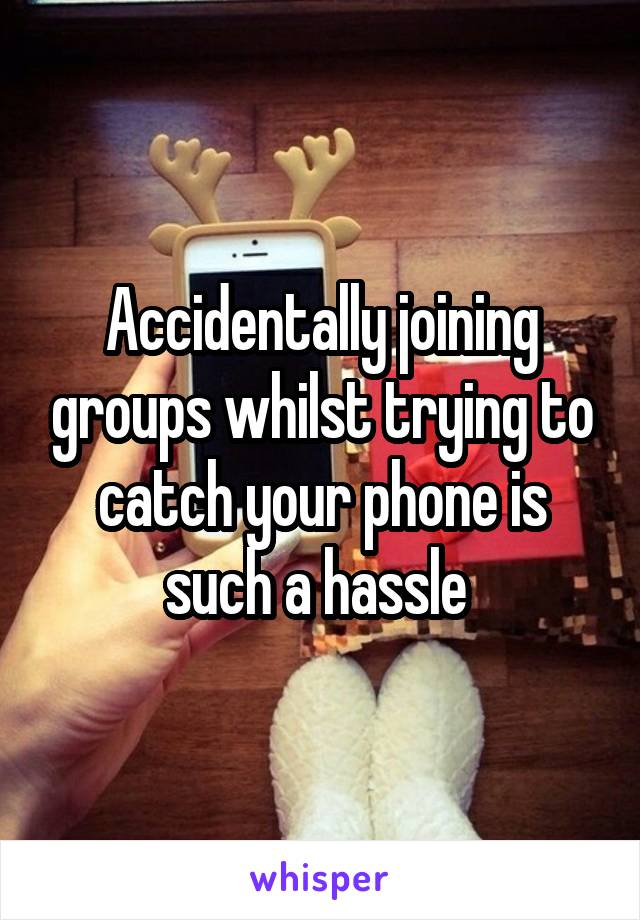Accidentally joining groups whilst trying to catch your phone is such a hassle