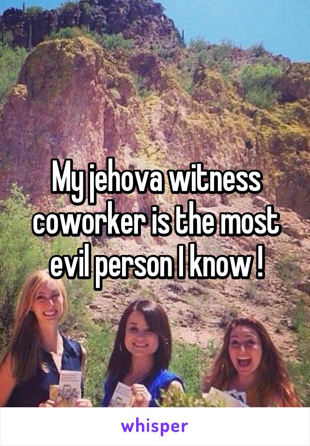 My jehova witness coworker is the most evil person I know !