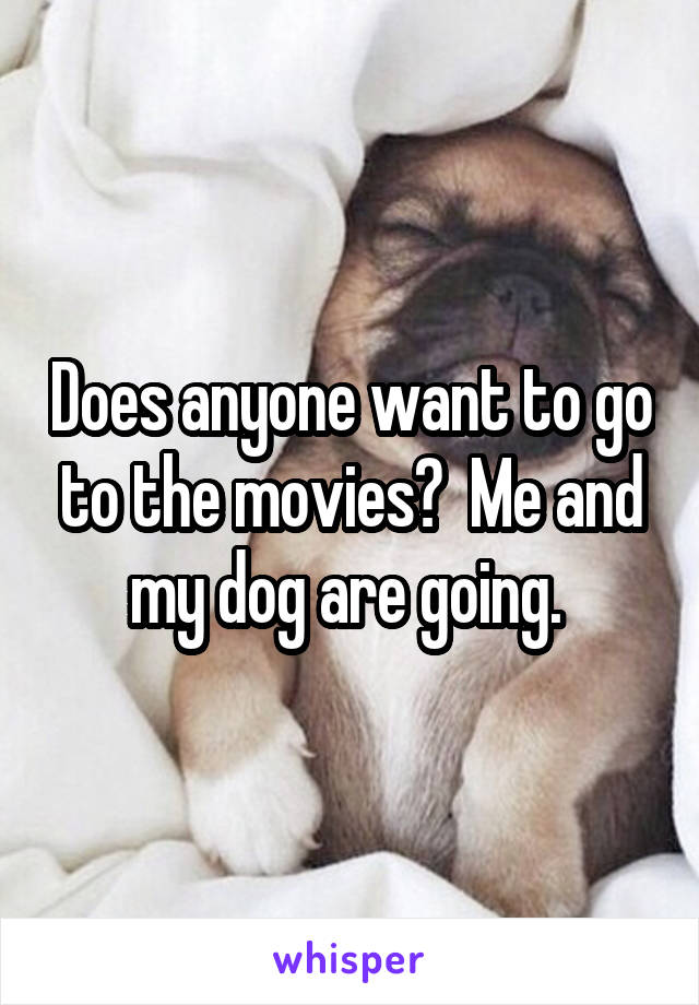 Does anyone want to go to the movies?  Me and my dog are going.