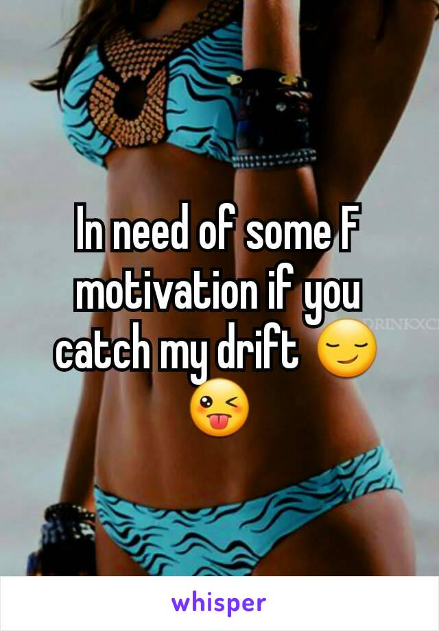 In need of some F motivation if you catch my drift 😏😜