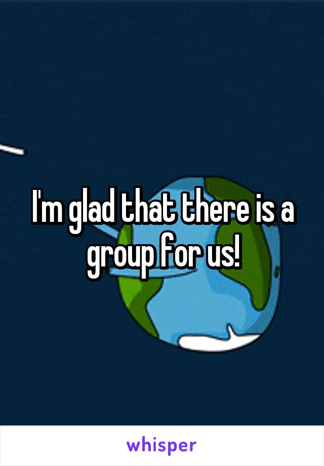 I'm glad that there is a group for us!