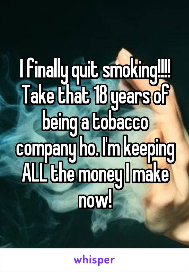 I finally quit smoking!!!! Take that 18 years of being a tobacco company ho. I'm keeping ALL the money I make now!