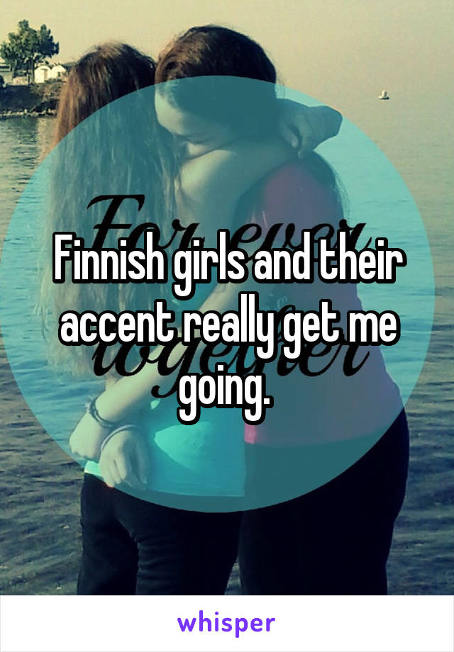 Finnish girls and their accent really get me going.