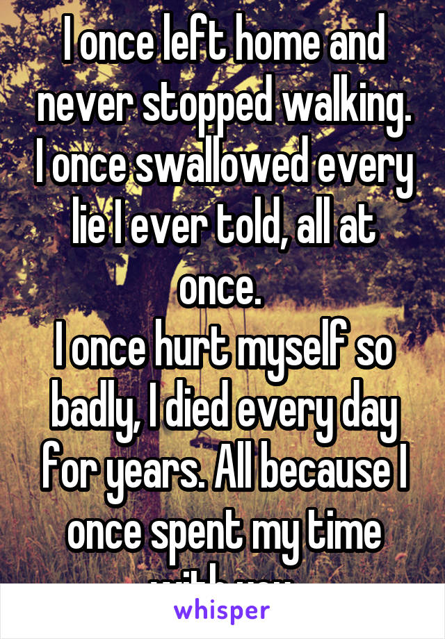 I once left home and never stopped walking. I once swallowed every lie I ever told, all at once.  I once hurt myself so badly, I died every day for years. All because I once spent my time with you.