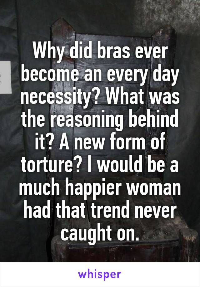 Why did bras ever become an every day necessity? What was the reasoning behind it? A new form of torture? I would be a much happier woman had that trend never caught on.