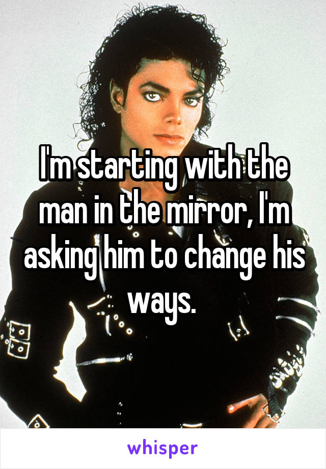 I'm starting with the man in the mirror, I'm asking him to change his ways.