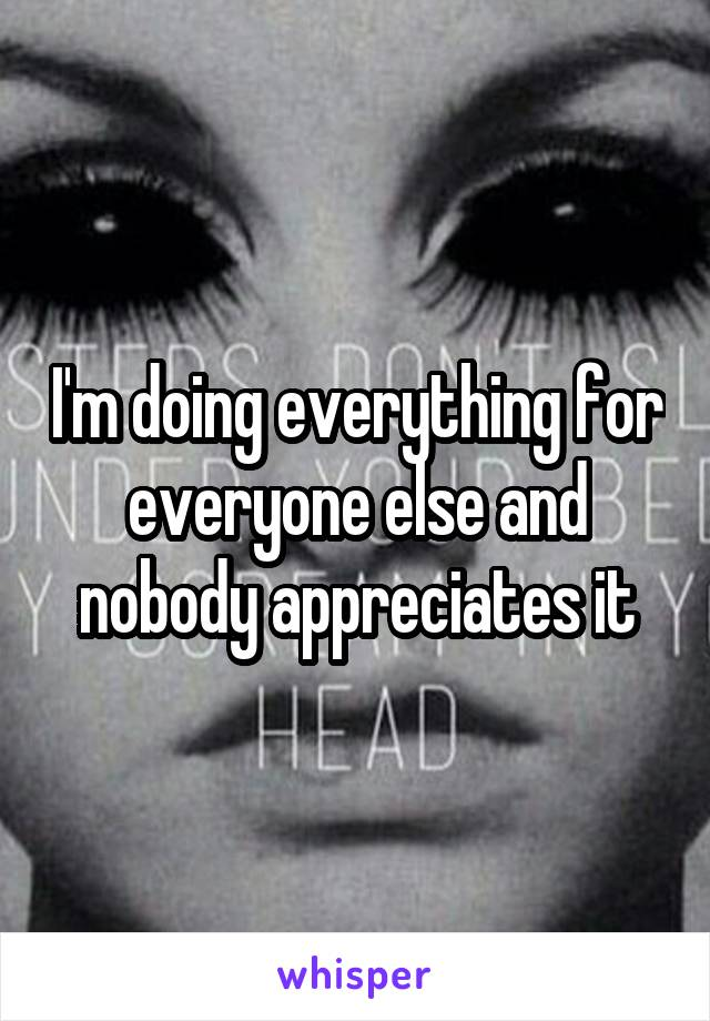 I'm doing everything for everyone else and nobody appreciates it