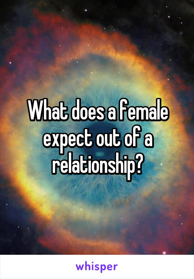 What does a female expect out of a relationship?