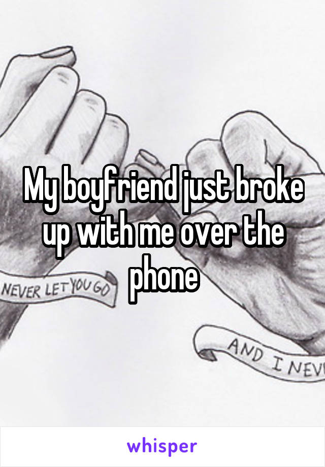 My boyfriend just broke up with me over the phone