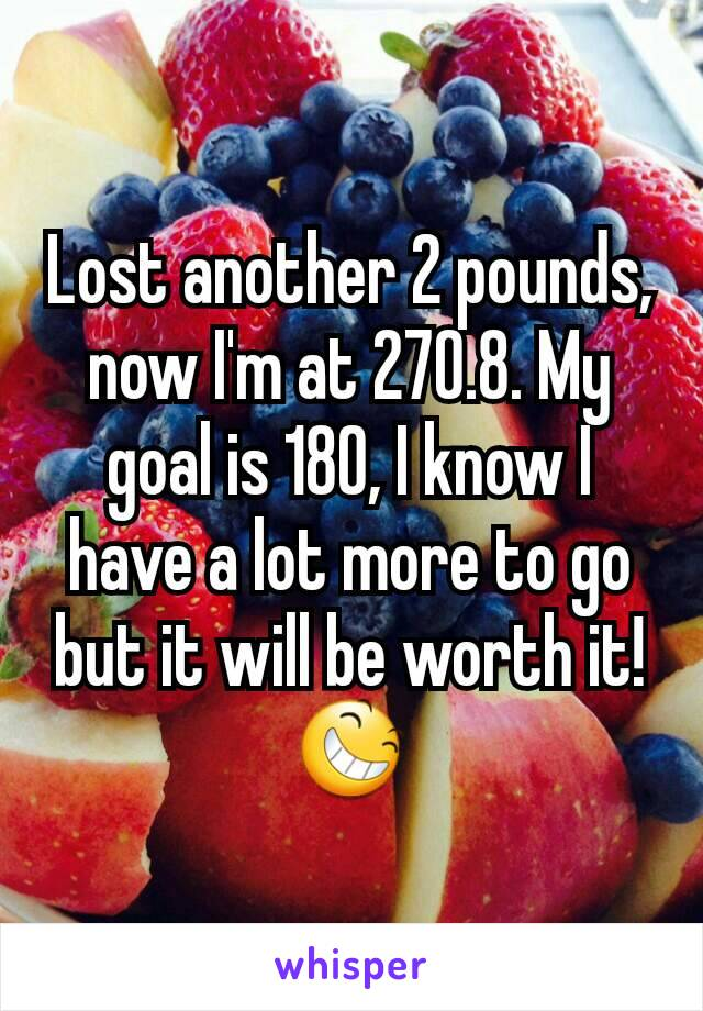Lost another 2 pounds, now I'm at 270.8. My goal is 180, I know I have a lot more to go but it will be worth it!😆