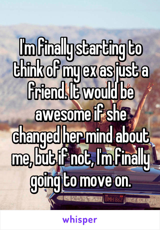 I'm finally starting to think of my ex as just a friend. It would be awesome if she changed her mind about me, but if not, I'm finally going to move on.