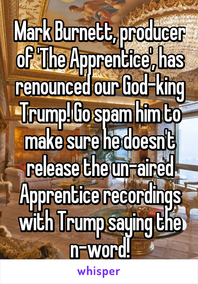 Mark Burnett, producer of 'The Apprentice', has renounced our God-king Trump! Go spam him to make sure he doesn't release the un-aired Apprentice recordings with Trump saying the n-word!