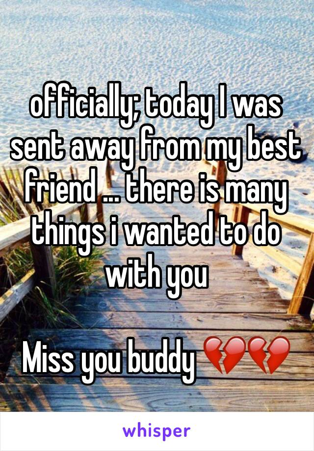 officially; today I was sent away from my best friend ... there is many things i wanted to do with you   Miss you buddy 💔💔