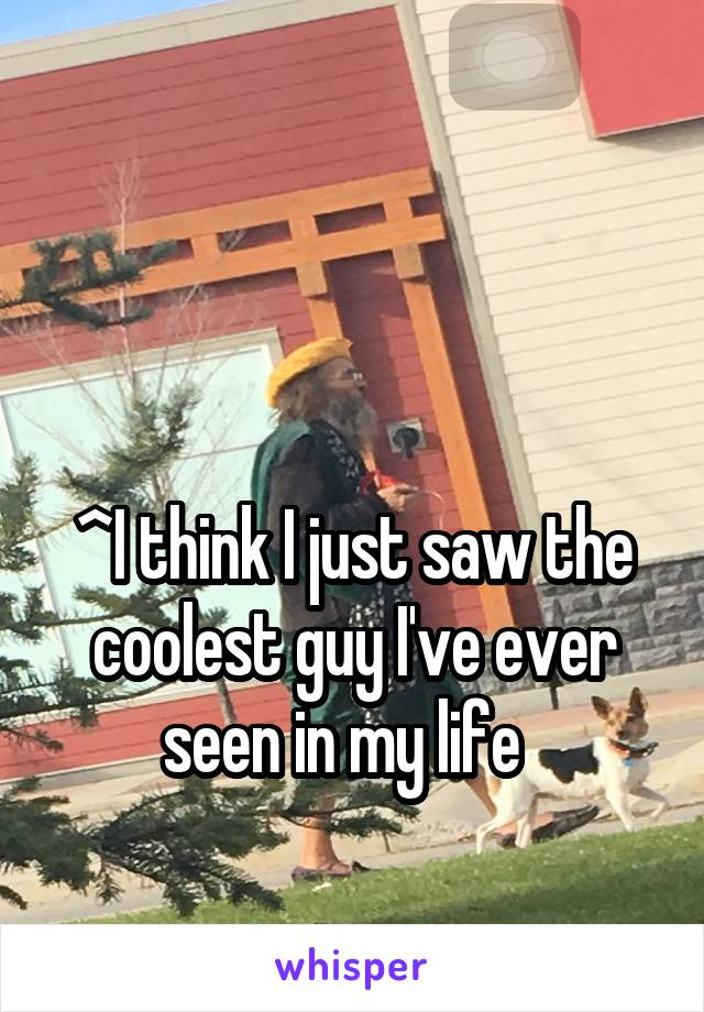 ^I think I just saw the coolest guy I've ever seen in my life