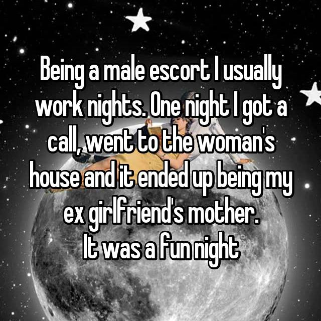 Being a male escort I usually work nights. One night I got a call, went to the woman's house and it ended up being my ex girlfriend's mother. It was a fun night