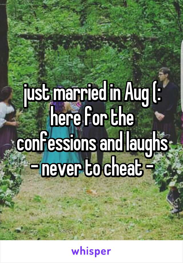 just married in Aug (: here for the confessions and laughs - never to cheat -