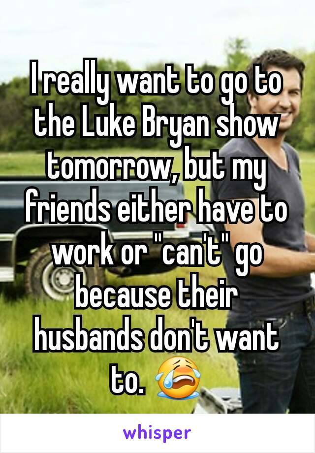 """I really want to go to the Luke Bryan show tomorrow, but my friends either have to work or """"can't"""" go because their husbands don't want to. 😭"""