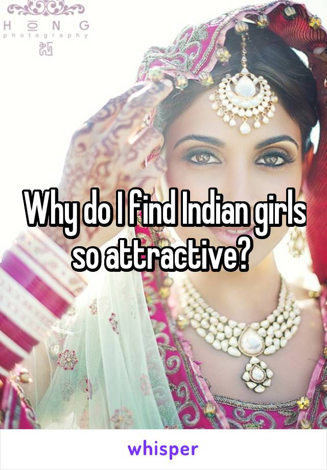 Why do I find Indian girls so attractive?