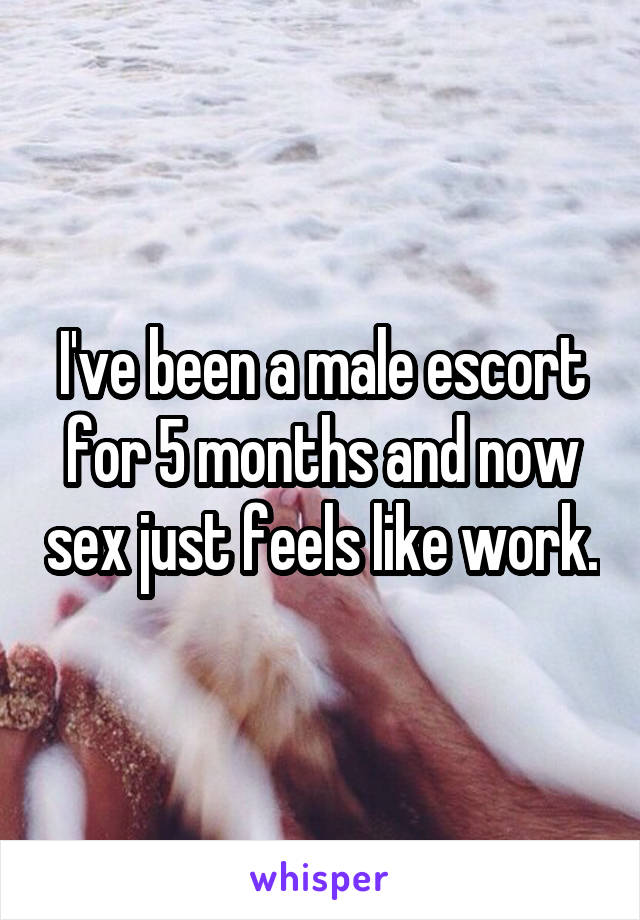 I've been a male escort for 5 months and now sex just feels like work.