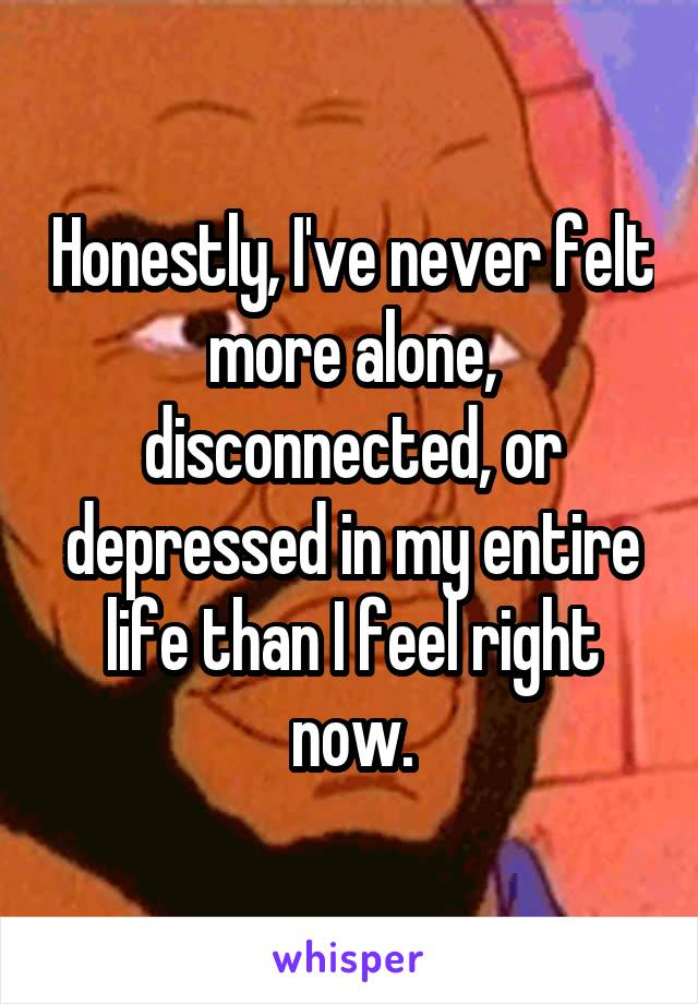 Honestly, I've never felt more alone, disconnected, or depressed in my entire life than I feel right now.