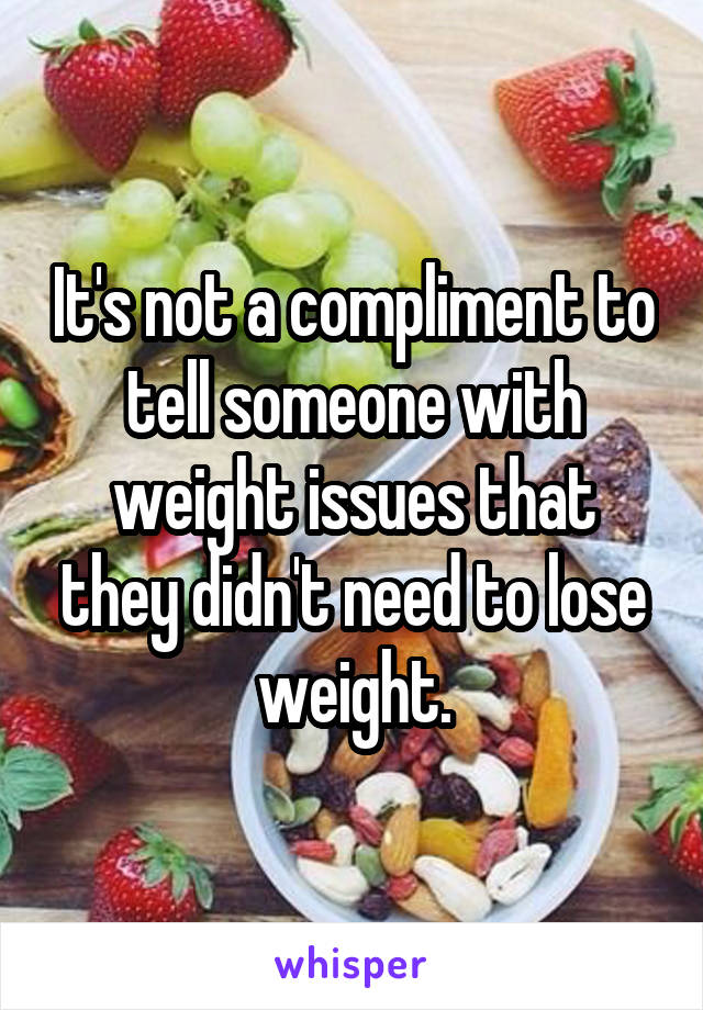 It's not a compliment to tell someone with weight issues that they didn't need to lose weight.