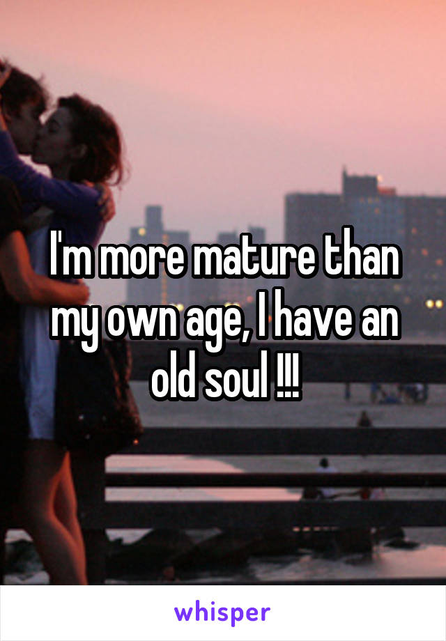 I'm more mature than my own age, I have an old soul !!!