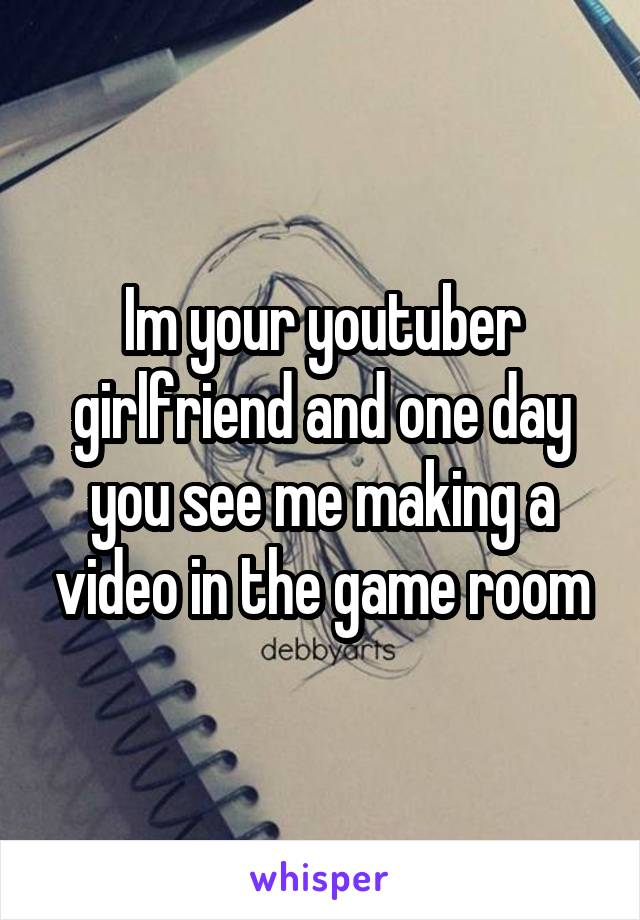 Im your youtuber girlfriend and one day you see me making a video in the game room