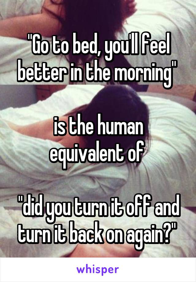 """Go to bed, you'll feel better in the morning""   is the human equivalent of   ""did you turn it off and turn it back on again?"""